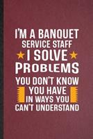 I'm a Banquet Service Staff I Solve Problems You Don't Know You Have in Ways You Can't Understand: Lined Notebook Banquet Feast Wine Dine. Journal For Gala Dinner Meal Party. Student Teacher School Wr 1676796592 Book Cover