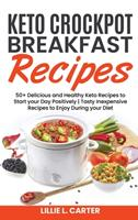 Keto Crockpot Breakfast Recipes: 50+ Delicious and Healthy Keto Recipes to Start your Day Positively - Tasty Inexpensive Recipes to Enjoy During your Diet 1802162488 Book Cover
