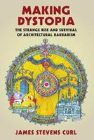 Making Dystopia: The Strange Rise and Survival of Architectural Barbarism 0198753691 Book Cover