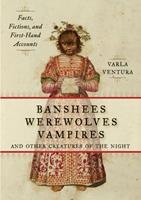 Banshees, Werewolves, Vampires, and Other Creatures of the Night: Facts, Fictions, and First-Hand Accounts 1578635470 Book Cover