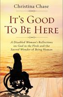 It's Good to Be Here: A Disabled Woman's Reflections on God in the Flesh and the Sacred Wonder of Being Human 1644131072 Book Cover