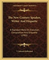 The New Century Speaker, Writer And Etiquette: A Standard Work On Elocution, Composition And Etiquette (1901) 1167236416 Book Cover