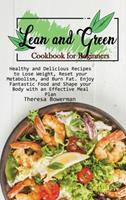 Lean and Green Cookbook for Beginners: Healthy and Delicious Recipes to Lose Weight, Reset your Metabolism, and Burn Fat. Enjoy Fantastic Food and Shape your Body with an Effective Meal Plan 1803472987 Book Cover