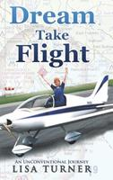 Dream Take Flight: An Unconventional Journey 0997072326 Book Cover