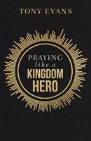 Praying Like a Kingdom Hero: Inspiration and Encouragement from People of Great Faith 0736984461 Book Cover