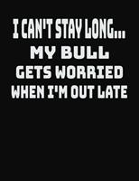 I Can't Stay Long... My Bull Gets Worried When I'm Out Late: College Ruled Notebook Journal for Bull Lovers 1704084822 Book Cover