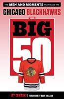 The Big 50: Chicago Blackhawks: The Men and Moments that Made the Chicago Blackhawks