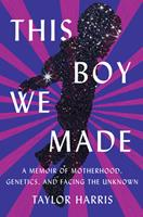 This Boy We Made: A Memoir of Motherhood, Genetics, and Facing the Unknown 1948226847 Book Cover