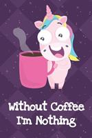 Without Coffee Im Nothing: Unicorn Humor Journal and Notebook for Creative Writing and Drawing. Funny Gag Gift for Adults of All Ages 1704251591 Book Cover