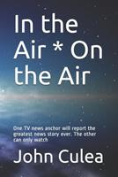 In the Air * On the Air: One TV news anchor will report the greatest news story ever. The other can only watch 1521897565 Book Cover