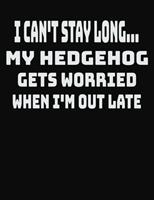 I Can't Stay Long... My Hedgehog Gets Worried When I'm Out Late: College Ruled Notebook Journal for Hedgehog Lovers 1704068517 Book Cover