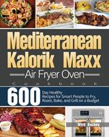 Mediterranean Kalorik Maxx Air Fryer Oven Cookbook: 600-Day Healthy Recipes for Smart People to Fry, Roast, Bake, and Grill on a Budget 1639350756 Book Cover