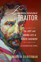 Luminous Traitor: The Just and Daring Life of Roger Casement, a Biographical Novel 0520298888 Book Cover