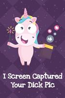 I Screen Captured Your Dick Pic: Silly Unicorn Journal and Notebook for Adults and Makes For a Perfect Gag Gift 1704140773 Book Cover