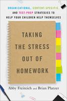 Taking the Stress Out of Homework: Organizational, Content-Specific, and Test-Prep Strategies to Help Your Children Help Themselves