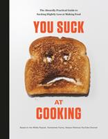 You Suck at Cooking: The Absurdly Practical Guide to Sucking Slightly Less at Making Food