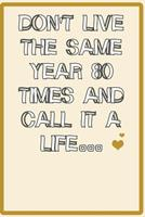 Don't live the same year 80 times and call it a life quote for happy new year notebook gift: Journal with blank Lined pages for journaling, note taking and jotting down ideas and thoughts 167370591X Book Cover