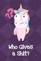 Who Gives A Shit: Fun and Humor Inspired Unicorn Notebook and Journal with Lined Pages for Creative Writing and Sketching 1704262216 Book Cover