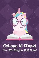 College Is Stupid Im Starting A Dot Com: Silly Unicorn Journal and Notebook for Adults and Makes For a Perfect Gag Gift 1704262763 Book Cover