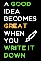 A Good Idea Becomes Great When You Write It Down: Blank Notebook Journal 1710216816 Book Cover