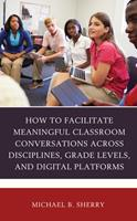 How to Facilitate Meaningful Classroom Conversations Across Disciplines, Grade Levels, and Digital Platforms