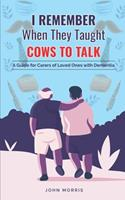 I Remember When They Taught Cows to Talk: A Guide for Carers of Loved Ones With Dementia 1838536337 Book Cover