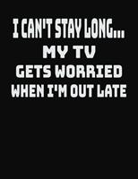 I Can't Stay Long... My TV Gets Worried When I'm Out Late: College Ruled Notebook Journal for TV Lovers 1704067774 Book Cover
