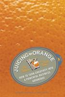 Juicing the Orange: How to Turn Creativity into a Powerful Business Advantage 1591399270 Book Cover