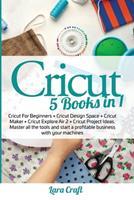 Cricut: 5 Books in 1: Cricut For Beginners + Cricut Design Space + Cricut Maker + Cricut Explore Air 2 + Cricut Project Ideas. Master all the tools and start a profitable business with your machines 1801156085 Book Cover