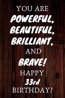 You Are Powerful Beautiful Brilliant and Brave Happy 33rd Birthday: 33rd Birthday Gift / Journal / Notebook / Unique Birthday Card Alternative Quote 1699083339 Book Cover