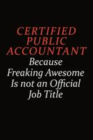 Certified Public Accountant Because Freaking Awesome Is Not An Official Job Title: Career journal, notebook and writing journal for encouraging men, women and kids. A framework for building your caree 1691037370 Book Cover
