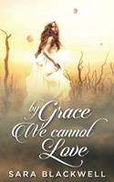 By Grace, We Cannot Love 1718655835 Book Cover