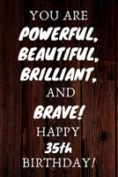 You Are Powerful Beautiful Brilliant and Brave Happy 35th Birthday: 35th Birthday Gift / Journal / Notebook / Unique Birthday Card Alternative Quote 1699085102 Book Cover