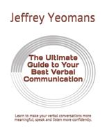 The Ultimate Guide to Your Best Verbal Communication: Learn to make your verbal conversations more meaningful, speak and listen more confidently. 1676328270 Book Cover
