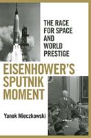 Eisenhower's Sputnik Moment: The Race for Space and World Prestige 0801451507 Book Cover