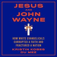 Jesus and John Wayne: How White Evangelicals Corrupted a Faith and Fractured a Nation 166511651X Book Cover