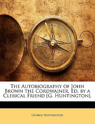 Paperback The Autobiography of John Brown the Cordwainer, Ed by a Clerical Friend [G Huntington] Book