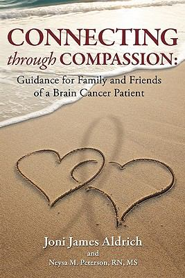 Connecting Through Compassion : Guidance for Family and Friends of a Brain Cancer Patient - Joni Aldrich; Neysa Peterson