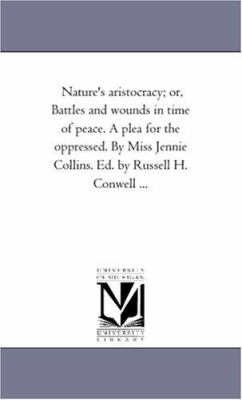 Nature's Aristocracy; or, Battles and Wounds in Time of Peace a Plea for the Oppressed by Miss Jennie Collins Ed by Russell H Conwell - Jennie Collins