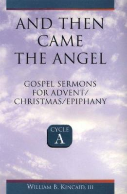 And Then Came the Angel Cycle A : Gospel Sermons for Advent/Christmas/Epiphany - Kincaid, William B., III