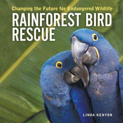 Rainforest Bird Rescue : Changing the Future for Endangered Wildlife - Linda Kenyon