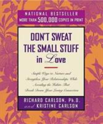 Don't Sweat the Small Stuff in Love: Simple Ways to Nurture and Strengthen Your Relationships While Avoiding the Habits That Break Down Your Loving Connection - Book  of the Don't Sweat the Small Stuff