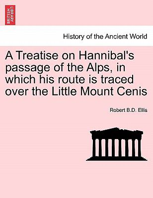 A Treatise on Hannibal's Passage of the Alps, in Which His Route Is Traced over the Little Mount Cenis - Robert B. D. Ellis