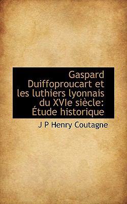 Paperback Gaspard Duiffoproucart et les Luthiers Lyonnais du Xvie Si?cle : ?tude Historique Book