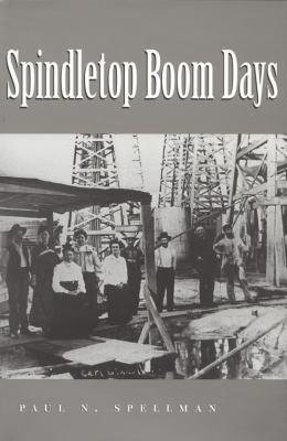 Spindletop Boom Days - Paul N. Spellman