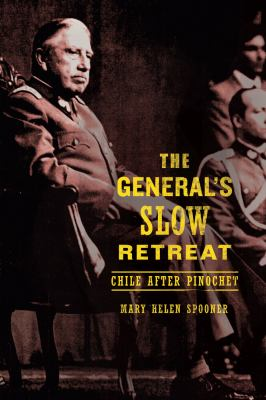 The General's Slow Retreat : Chile after Pinochet - Mary Helen Spooner