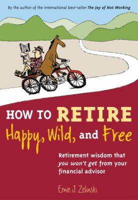 Paperback How to Retire Happy, Wild, and Free : Retirement Wisdom That You Won't Get from Your Financial Advisor Book