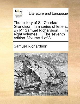 The History of Sir Charles Grandison in a Series of Letters by Mr Samuel Richardson, in Eight Volumes the Seventh Edition Volume 1 Of - Samuel Richardson