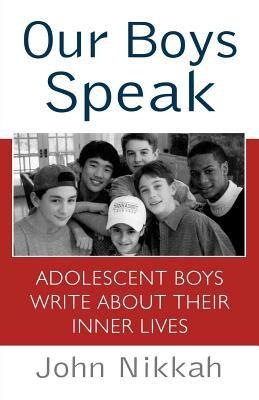Our Boys Speak : Adolescent Boys Write about Their Inner Lives - John Nikkah