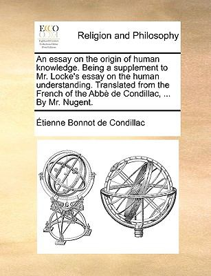 An Essay on the Origin of Human Knowledge Being a Supplement to Mr Locke's Essay on the Human Understanding Translated from the French of th - Etienne Bonnot De Condillac